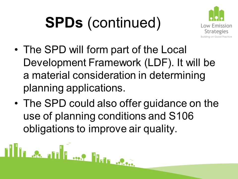 SPDs (continued) The SPD will form part of the Local Development Framework (LDF). It will be a material consideration in determining planning applicat