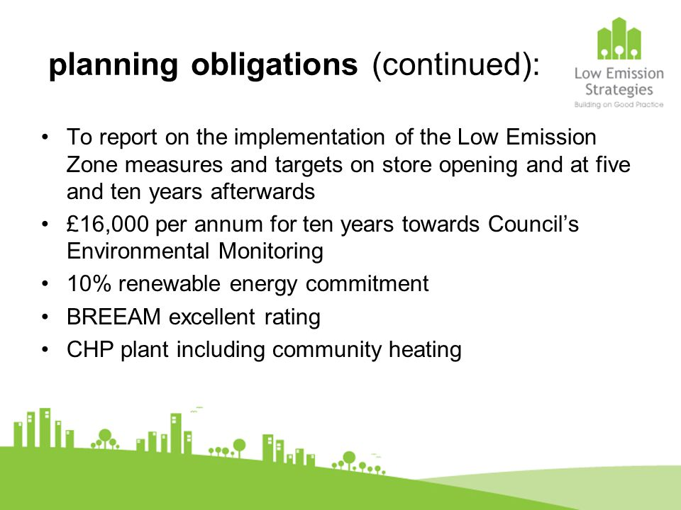 planning obligations (continued): To report on the implementation of the Low Emission Zone measures and targets on store opening and at five and ten y
