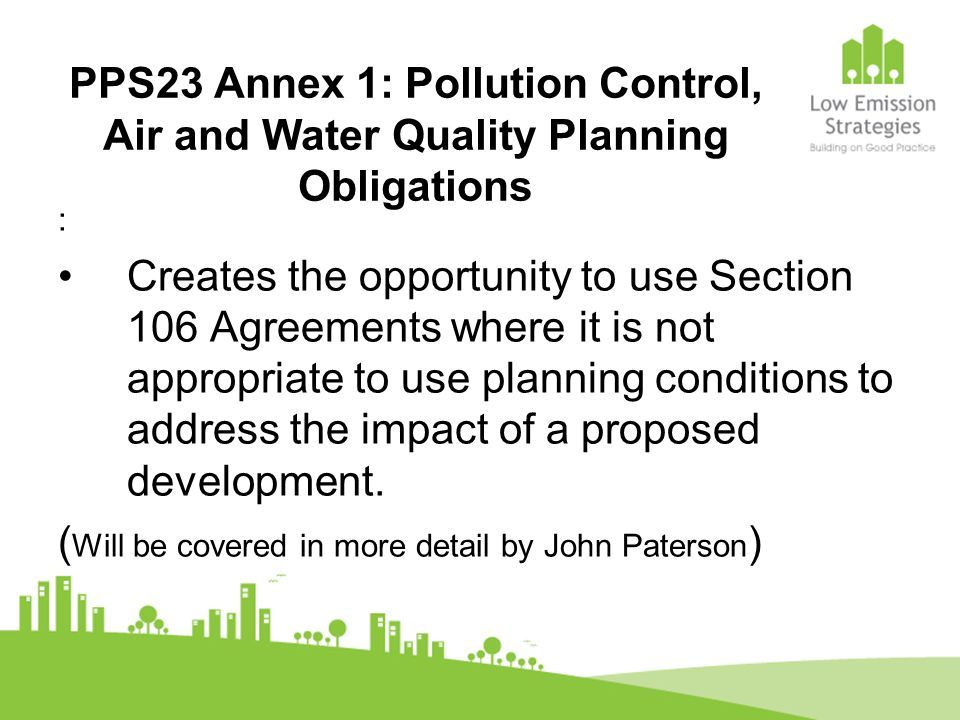 PPS23 Annex 1: Pollution Control, Air and Water Quality Planning Obligations : Creates the opportunity to use Section 106 Agreements where it is not a