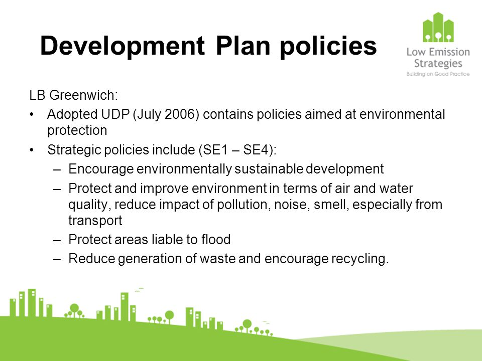 Development Plan policies LB Greenwich: Adopted UDP (July 2006) contains policies aimed at environmental protection Strategic policies include (SE1 –