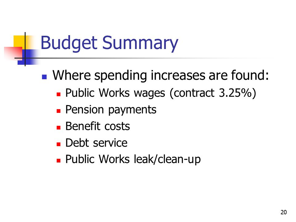 Budget Summary Where spending increases are found: Public Works wages (contract 3.25%) Pension payments Benefit costs Debt service Public Works leak/c