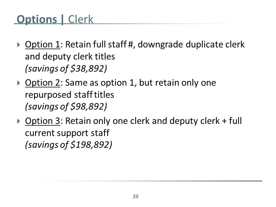 Options | Clerk  Option 1: Retain full staff #, downgrade duplicate clerk and deputy clerk titles (savings of $38,892)  Option 2: Same as option 1, but retain only one repurposed staff titles (savings of $98,892)  Option 3: Retain only one clerk and deputy clerk + full current support staff (savings of $198,892) 20