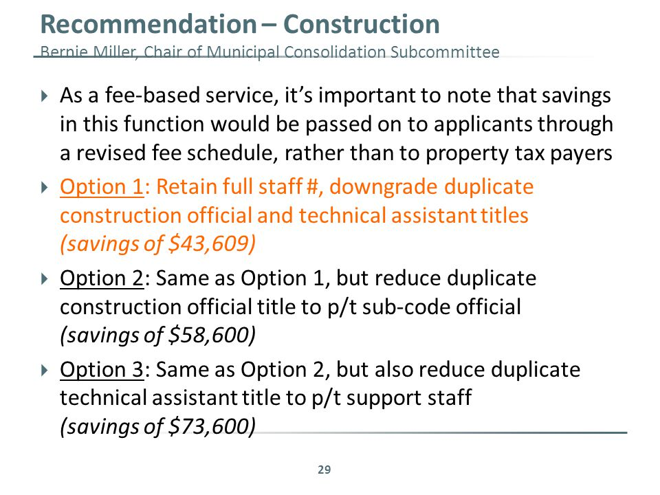 Recommendation – Construction Bernie Miller, Chair of Municipal Consolidation Subcommittee 29  As a fee-based service, it's important to note that savings in this function would be passed on to applicants through a revised fee schedule, rather than to property tax payers  Option 1: Retain full staff #, downgrade duplicate construction official and technical assistant titles (savings of $43,609)  Option 2: Same as Option 1, but reduce duplicate construction official title to p/t sub-code official (savings of $58,600)  Option 3: Same as Option 2, but also reduce duplicate technical assistant title to p/t support staff (savings of $73,600)