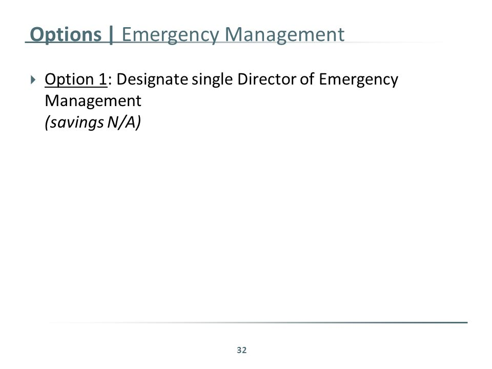 Options | Emergency Management  Option 1: Designate single Director of Emergency Management (savings N/A) 32