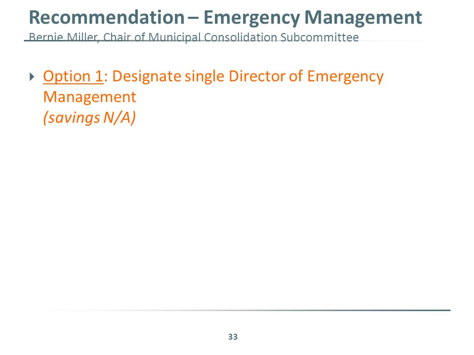 Recommendation – Emergency Management Bernie Miller, Chair of Municipal Consolidation Subcommittee 33  Option 1: Designate single Director of Emergency Management (savings N/A)