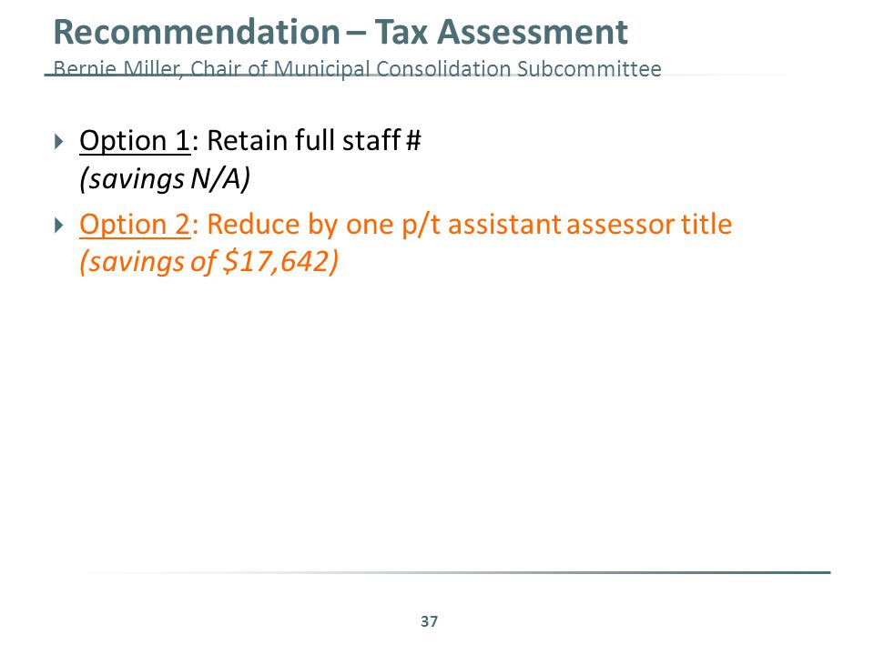 Recommendation – Tax Assessment Bernie Miller, Chair of Municipal Consolidation Subcommittee 37  Option 1: Retain full staff # (savings N/A)  Option 2: Reduce by one p/t assistant assessor title (savings of $17,642)