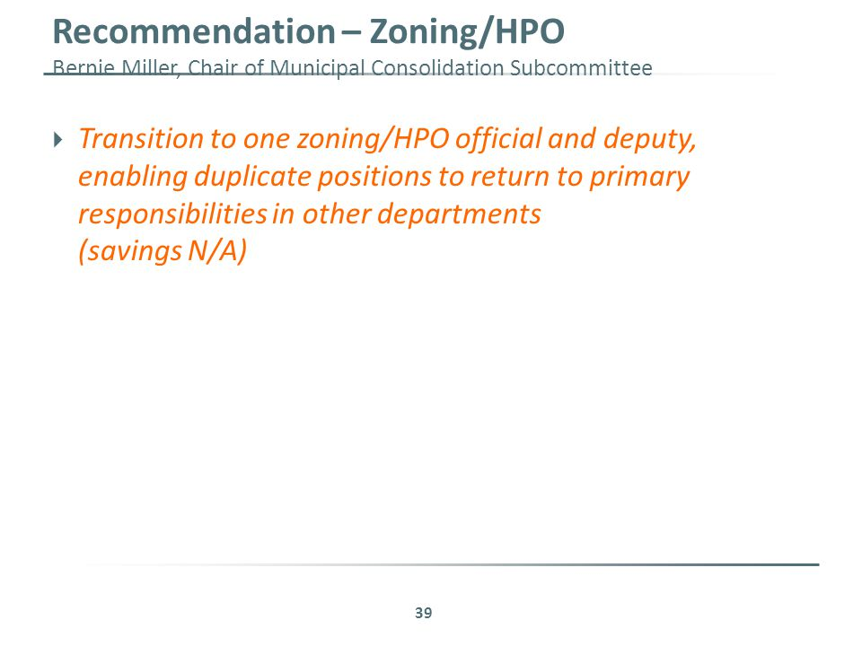 Recommendation – Zoning/HPO Bernie Miller, Chair of Municipal Consolidation Subcommittee 39  Transition to one zoning/HPO official and deputy, enabling duplicate positions to return to primary responsibilities in other departments (savings N/A)