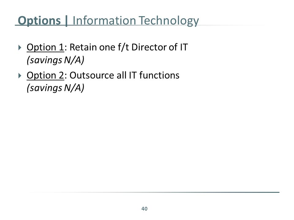 Options | Information Technology  Option 1: Retain one f/t Director of IT (savings N/A)  Option 2: Outsource all IT functions (savings N/A) 40