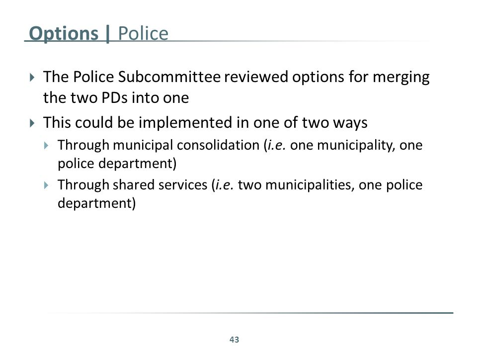 Options | Police  The Police Subcommittee reviewed options for merging the two PDs into one  This could be implemented in one of two ways  Through municipal consolidation (i.e.