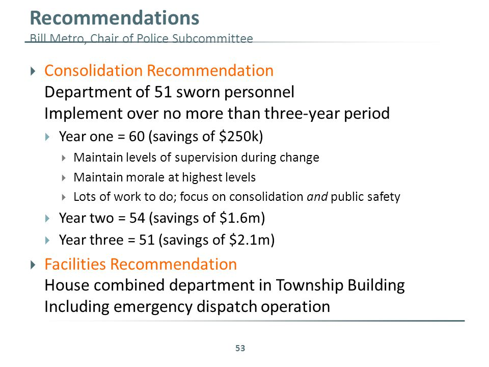 Recommendations Bill Metro, Chair of Police Subcommittee  Consolidation Recommendation Department of 51 sworn personnel Implement over no more than three-year period  Year one = 60 (savings of $250k)  Maintain levels of supervision during change  Maintain morale at highest levels  Lots of work to do; focus on consolidation and public safety  Year two = 54 (savings of $1.6m)  Year three = 51 (savings of $2.1m)  Facilities Recommendation House combined department in Township Building Including emergency dispatch operation 53