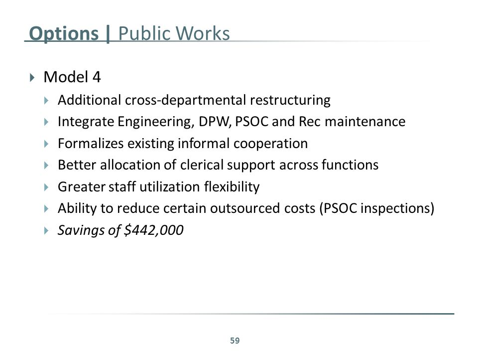 Options | Public Works  Model 4  Additional cross-departmental restructuring  Integrate Engineering, DPW, PSOC and Rec maintenance  Formalizes existing informal cooperation  Better allocation of clerical support across functions  Greater staff utilization flexibility  Ability to reduce certain outsourced costs (PSOC inspections)  Savings of $442,000 59