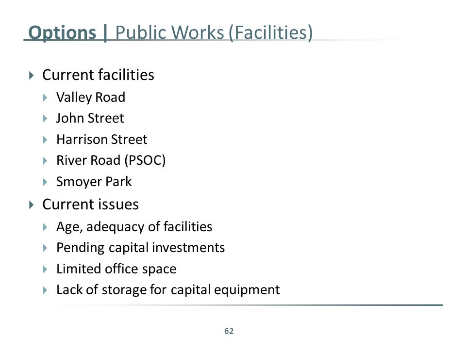 Options | Public Works (Facilities)  Current facilities  Valley Road  John Street  Harrison Street  River Road (PSOC)  Smoyer Park  Current issues  Age, adequacy of facilities  Pending capital investments  Limited office space  Lack of storage for capital equipment 62