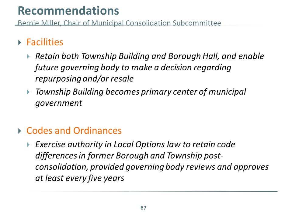 Recommendations Bernie Miller, Chair of Municipal Consolidation Subcommittee  Facilities  Retain both Township Building and Borough Hall, and enable future governing body to make a decision regarding repurposing and/or resale  Township Building becomes primary center of municipal government  Codes and Ordinances  Exercise authority in Local Options law to retain code differences in former Borough and Township post- consolidation, provided governing body reviews and approves at least every five years 67