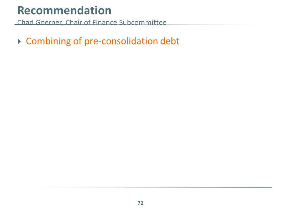 Recommendation Chad Goerner, Chair of Finance Subcommittee  Combining of pre-consolidation debt 72