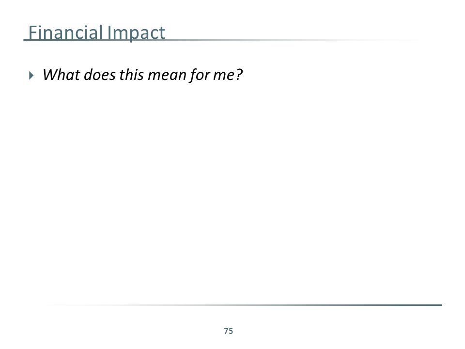 Financial Impact  What does this mean for me 75