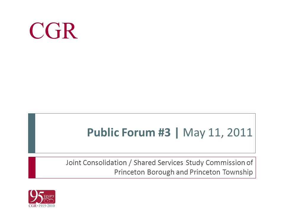 CGR Public Forum #3 | May 11, 2011 Joint Consolidation / Shared Services Study Commission of Princeton Borough and Princeton Township