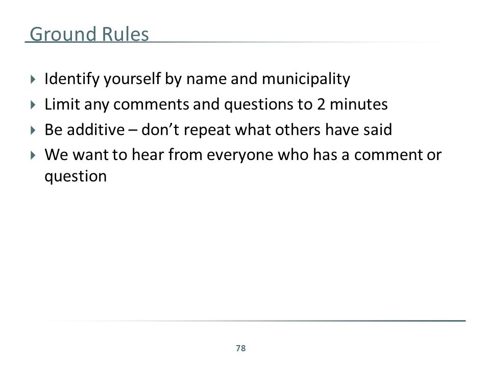 Ground Rules  Identify yourself by name and municipality  Limit any comments and questions to 2 minutes  Be additive – don't repeat what others have said  We want to hear from everyone who has a comment or question 78