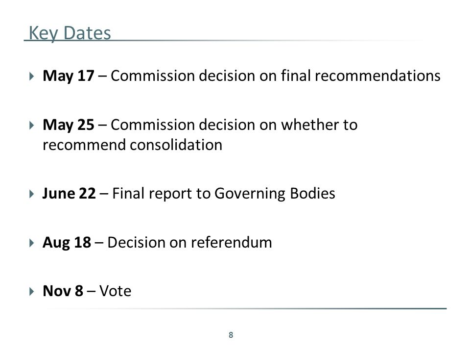Key Dates  May 17 – Commission decision on final recommendations  May 25 – Commission decision on whether to recommend consolidation  June 22 – Final report to Governing Bodies  Aug 18 – Decision on referendum  Nov 8 – Vote 8