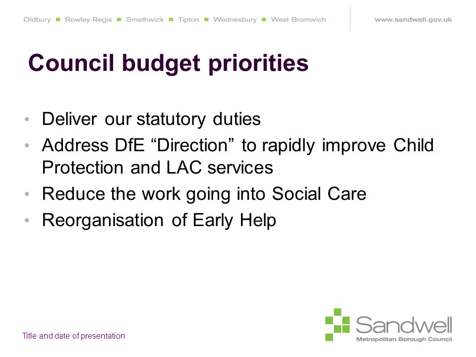 Title and date of presentation Deliver our statutory duties Address DfE Direction to rapidly improve Child Protection and LAC services Reduce the work going into Social Care Reorganisation of Early Help Council budget priorities