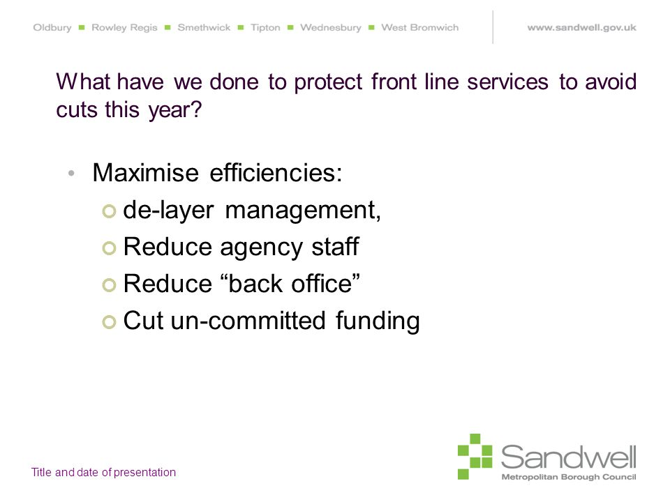 Title and date of presentation Maximise efficiencies: de-layer management, Reduce agency staff Reduce back office Cut un-committed funding What have we done to protect front line services to avoid cuts this year?