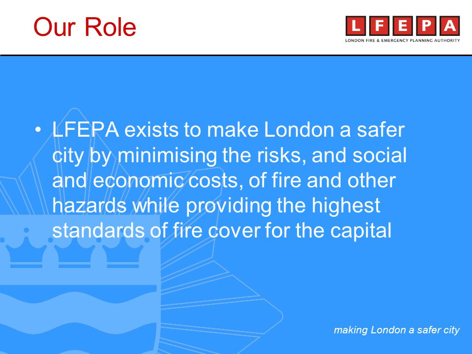 making London a safer city LFEPA exists to make London a safer city by minimising the risks, and social and economic costs, of fire and other hazards while providing the highest standards of fire cover for the capital Our Role