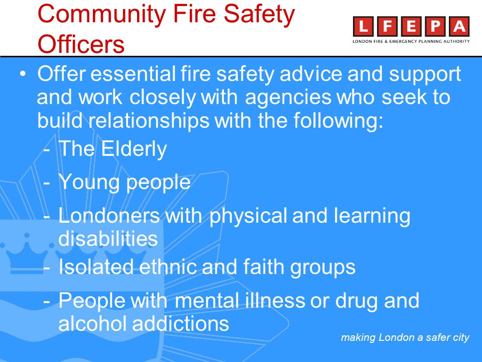 making London a safer city Community Fire Safety Officers Offer essential fire safety advice and support and work closely with agencies who seek to build relationships with the following: -The Elderly -Young people -Londoners with physical and learning disabilities -Isolated ethnic and faith groups -People with mental illness or drug and alcohol addictions