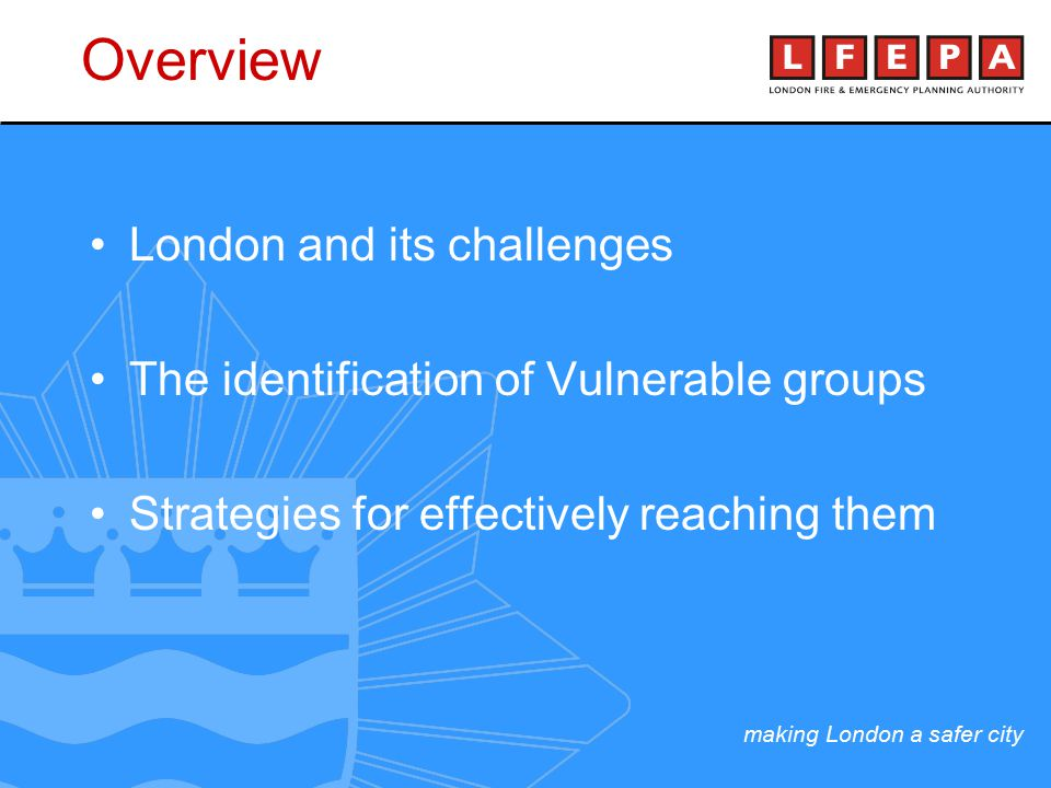 making London a safer city London and its challenges The identification of Vulnerable groups Strategies for effectively reaching them Overview