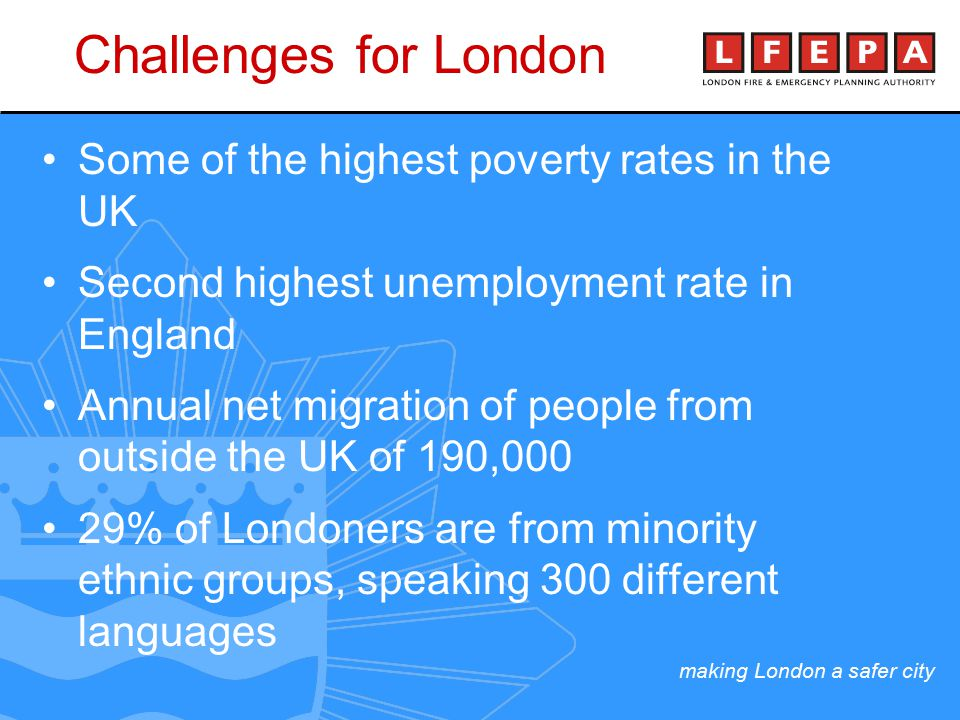 making London a safer city Some of the highest poverty rates in the UK Second highest unemployment rate in England Annual net migration of people from outside the UK of 190,000 29% of Londoners are from minority ethnic groups, speaking 300 different languages Challenges for London