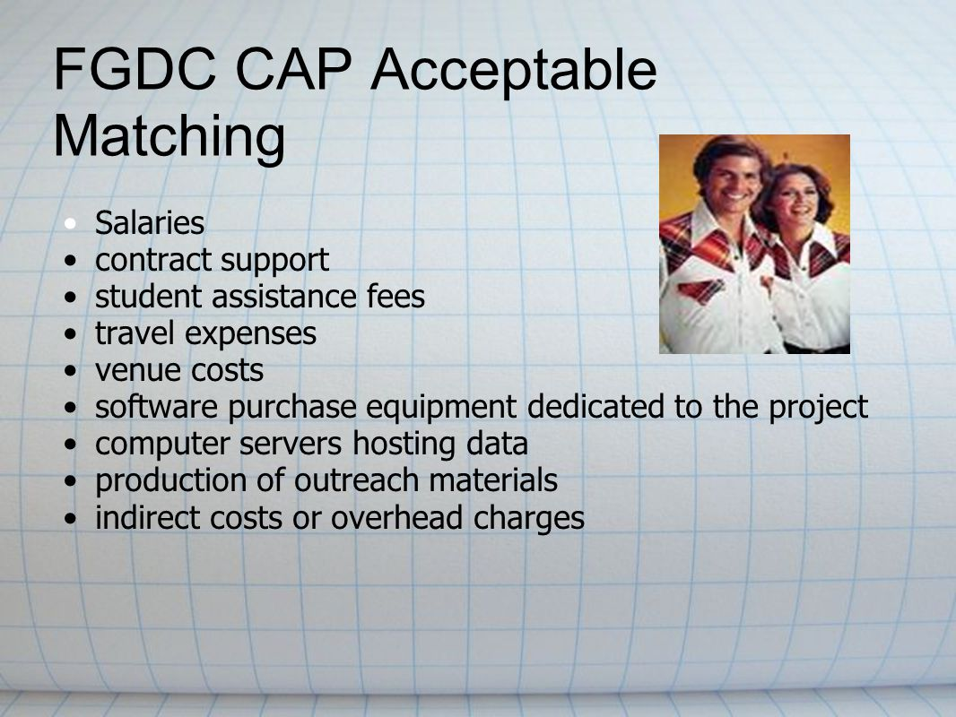 FGDC CAP Acceptable Matching Salaries contract support student assistance fees travel expenses venue costs software purchase equipment dedicated to the project computer servers hosting data production of outreach materials indirect costs or overhead charges