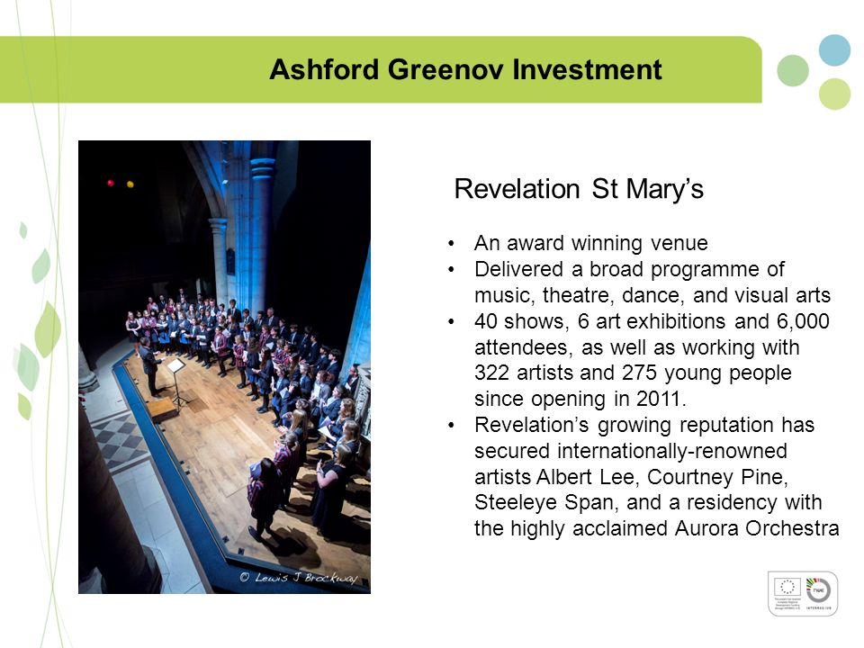 Ashford Greenov Investment Revelation St Mary's An award winning venue Delivered a broad programme of music, theatre, dance, and visual arts 40 shows, 6 art exhibitions and 6,000 attendees, as well as working with 322 artists and 275 young people since opening in 2011.