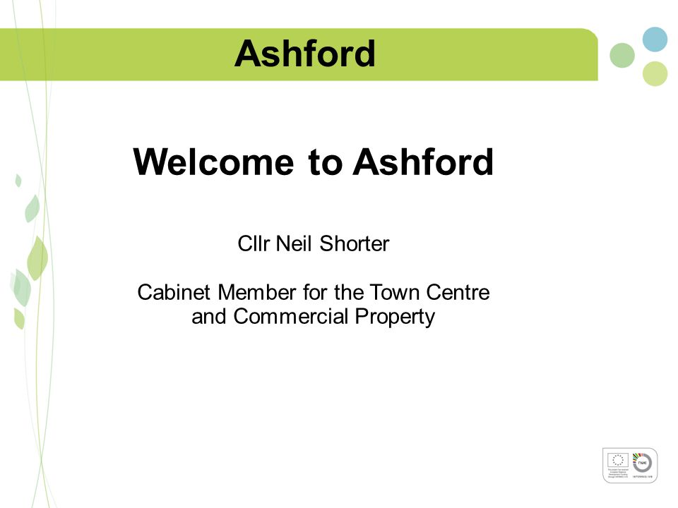 Ashford Welcome to Ashford Cllr Neil Shorter Cabinet Member for the Town Centre and Commercial Property