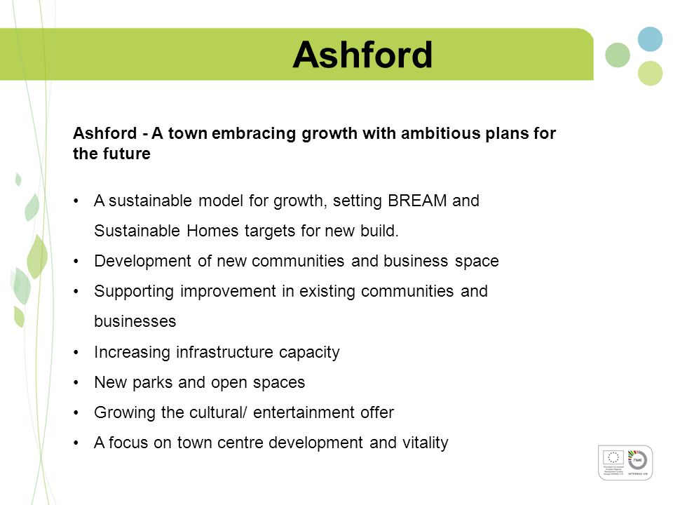 Ashford Ashford - A town embracing growth with ambitious plans for the future A sustainable model for growth, setting BREAM and Sustainable Homes targets for new build.