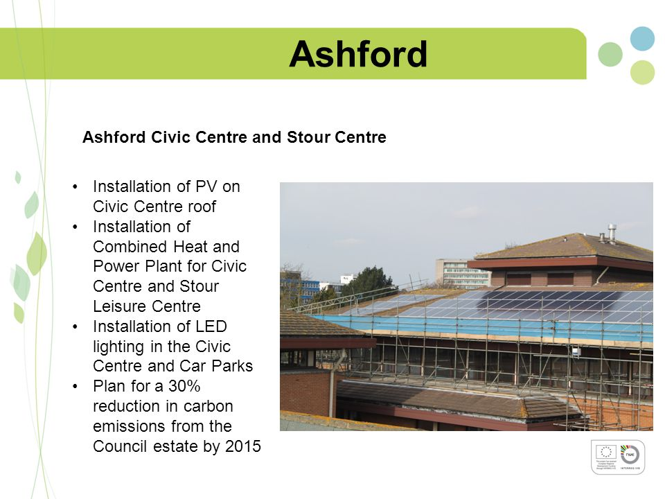 Ashford Installation of PV on Civic Centre roof Installation of Combined Heat and Power Plant for Civic Centre and Stour Leisure Centre Installation of LED lighting in the Civic Centre and Car Parks Plan for a 30% reduction in carbon emissions from the Council estate by 2015 Ashford Civic Centre and Stour Centre