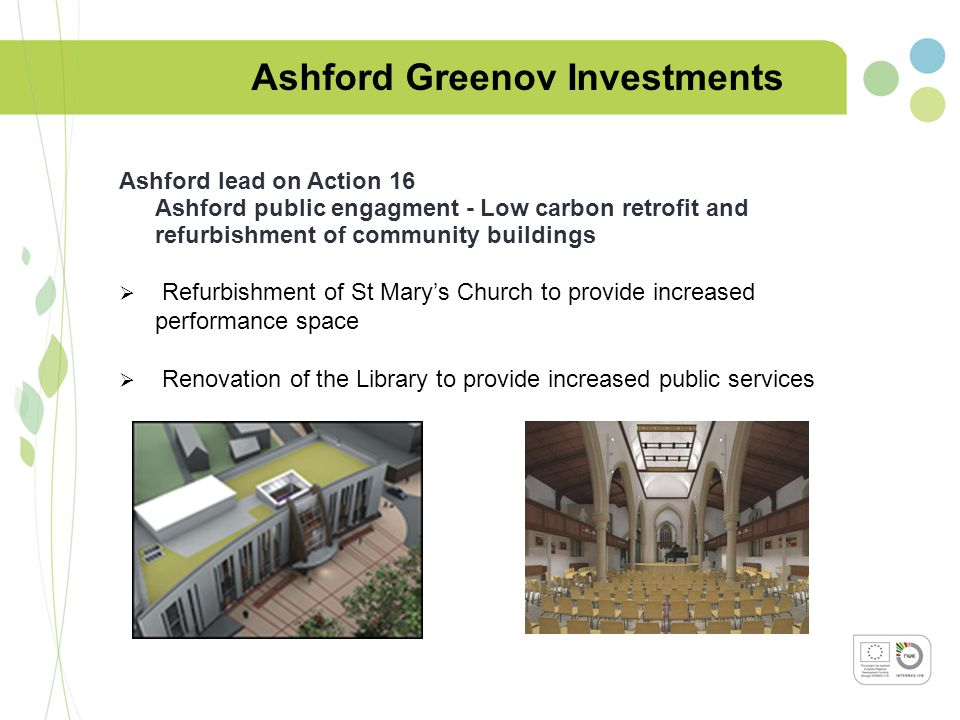 Ashford Greenov Investments Ashford lead on Action 16 Ashford public engagment - Low carbon retrofit and refurbishment of community buildings  Refurbishment of St Mary's Church to provide increased performance space  Renovation of the Library to provide increased public services
