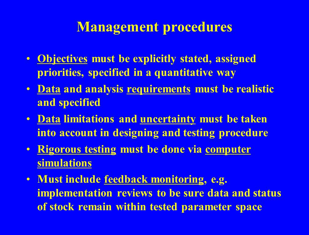 Management procedures Objectives must be explicitly stated, assigned priorities, specified in a quantitative way Data and analysis requirements must be realistic and specified Data limitations and uncertainty must be taken into account in designing and testing procedure Rigorous testing must be done via computer simulations Must include feedback monitoring, e.g.