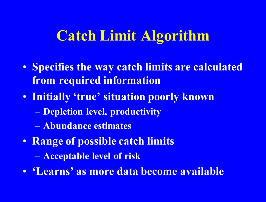 Catch Limit Algorithm Specifies the way catch limits are calculated from required information Initially 'true' situation poorly known –Depletion level, productivity –Abundance estimates Range of possible catch limits –Acceptable level of risk 'Learns' as more data become available