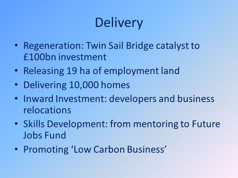 Delivery Regeneration: Twin Sail Bridge catalyst to £100bn investment Releasing 19 ha of employment land Delivering 10,000 homes Inward Investment: developers and business relocations Skills Development: from mentoring to Future Jobs Fund Promoting 'Low Carbon Business'