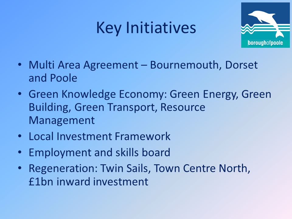 Key Initiatives Multi Area Agreement – Bournemouth, Dorset and Poole Green Knowledge Economy: Green Energy, Green Building, Green Transport, Resource Management Local Investment Framework Employment and skills board Regeneration: Twin Sails, Town Centre North, £1bn inward investment