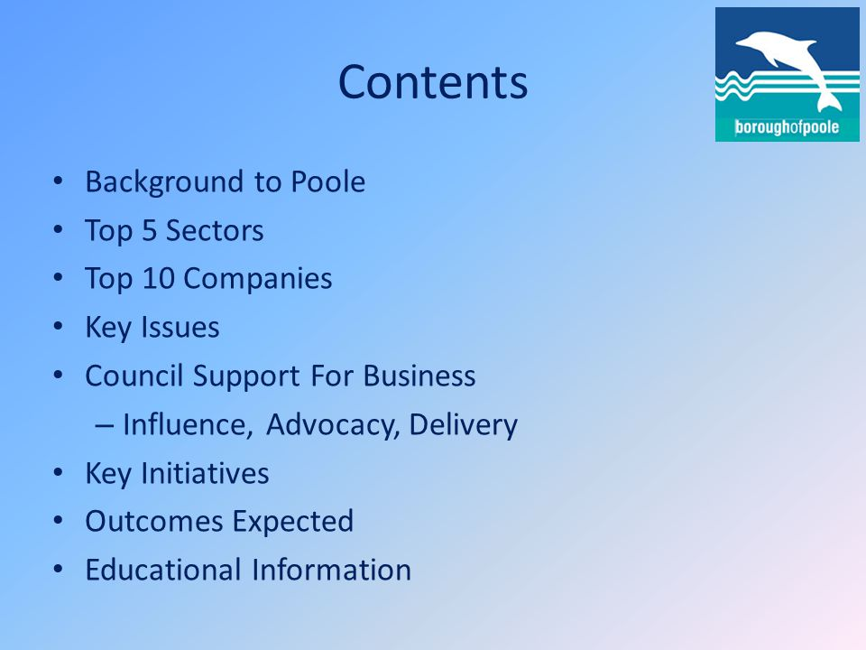 Contents Background to Poole Top 5 Sectors Top 10 Companies Key Issues Council Support For Business – Influence, Advocacy, Delivery Key Initiatives Outcomes Expected Educational Information