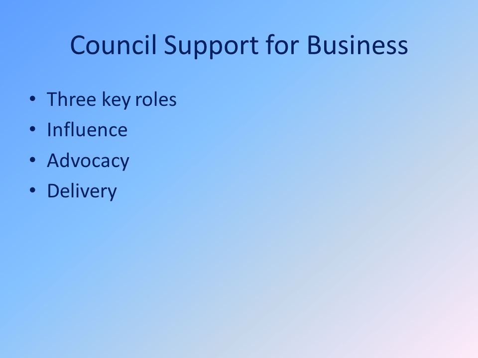 Council Support for Business Three key roles Influence Advocacy Delivery