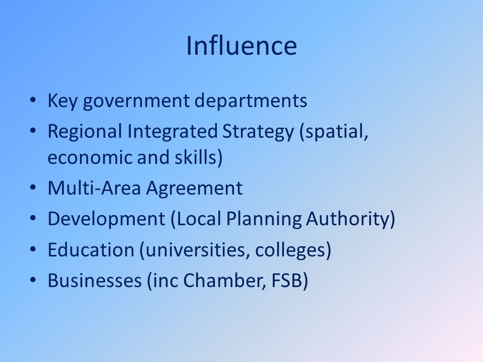 Influence Key government departments Regional Integrated Strategy (spatial, economic and skills) Multi-Area Agreement Development (Local Planning Auth