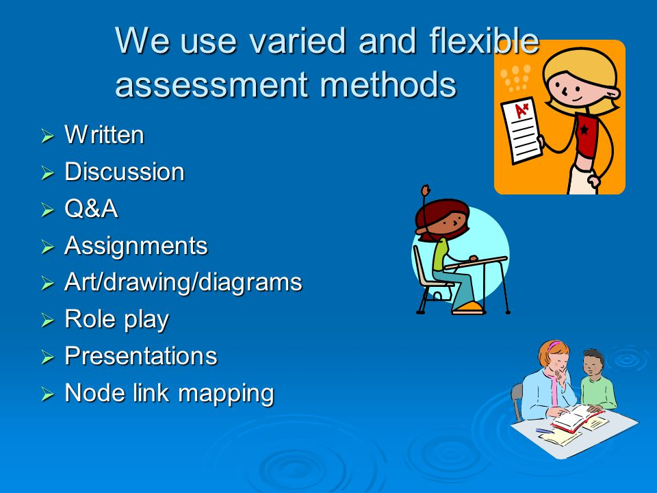 We use varied and flexible assessment methods  Written  Discussion  Q&A  Assignments  Art/drawing/diagrams  Role play  Presentations  Node link mapping