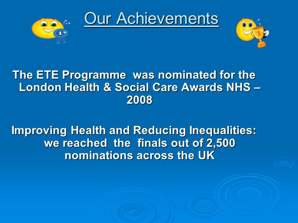 Our Achievements Our Achievements The ETE Programme was nominated for the London Health & Social Care Awards NHS – 2008 Improving Health and Reducing Inequalities: we reached the finals out of 2,500 nominations across the UK