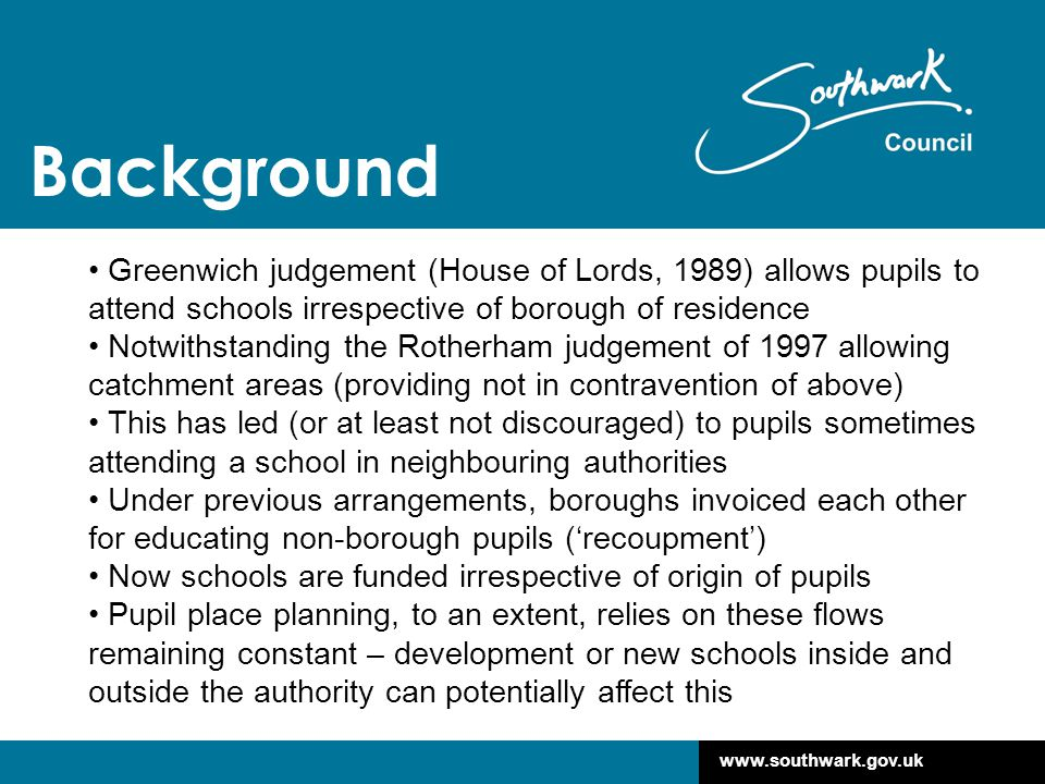 www.southwark.gov.uk Background Greenwich judgement (House of Lords, 1989) allows pupils to attend schools irrespective of borough of residence Notwithstanding the Rotherham judgement of 1997 allowing catchment areas (providing not in contravention of above) This has led (or at least not discouraged) to pupils sometimes attending a school in neighbouring authorities Under previous arrangements, boroughs invoiced each other for educating non-borough pupils ('recoupment') Now schools are funded irrespective of origin of pupils Pupil place planning, to an extent, relies on these flows remaining constant – development or new schools inside and outside the authority can potentially affect this