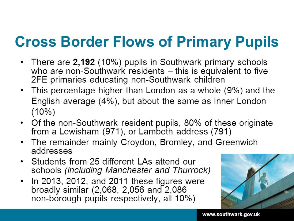 www.southwark.gov.uk Cross Border Flows of Primary Pupils There are 2,192 (10%) pupils in Southwark primary schools who are non-Southwark residents – this is equivalent to five 2FE primaries educating non-Southwark children This percentage higher than London as a whole (9%) and the English average (4%), but about the same as Inner London (10%) Of the non-Southwark resident pupils, 80% of these originate from a Lewisham (971), or Lambeth address (791) The remainder mainly Croydon, Bromley, and Greenwich addresses Students from 25 different LAs attend our schools (including Manchester and Thurrock) In 2013, 2012, and 2011 these figures were broadly similar (2,068, 2,056 and 2,086 non-borough pupils respectively, all 10%)