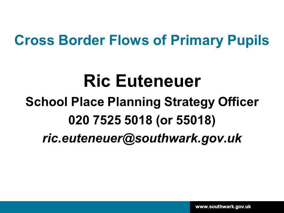 www.southwark.gov.uk Cross Border Flows of Primary Pupils Ric Euteneuer School Place Planning Strategy Officer 020 7525 5018 (or 55018) ric.euteneuer@southwark.gov.uk