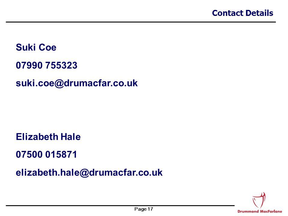 Page 17 Contact Details Suki Coe 07990 755323 suki.coe@drumacfar.co.uk Elizabeth Hale 07500 015871 elizabeth.hale@drumacfar.co.uk