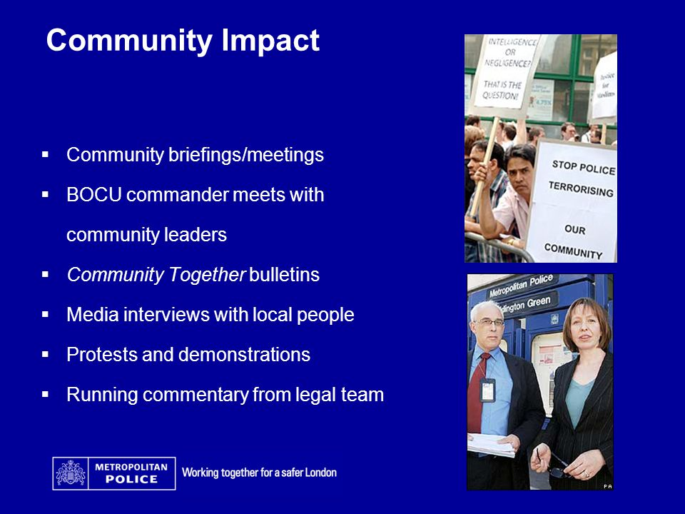 Community Impact  Community briefings/meetings  BOCU commander meets with community leaders  Community Together bulletins  Media interviews with local people  Protests and demonstrations  Running commentary from legal team