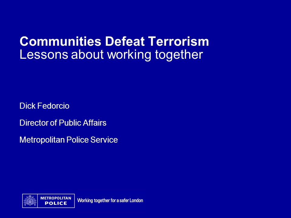 Communities Defeat Terrorism Lessons about working together Dick Fedorcio Director of Public Affairs Metropolitan Police Service Date Arial 14pt