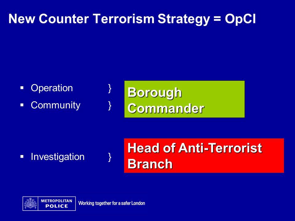 New Counter Terrorism Strategy = OpCI  Operation }  Community}  Investigation} Borough Commander Head of Anti-Terrorist Branch